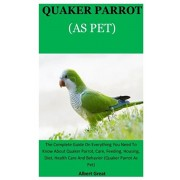 Quarker Parrot As Pet: The Complete Guide On Everything You Need To Know About Quaker Parrot, Care, Feeding, Housing, Diet, Health Care And B, Paperback/Albert Great