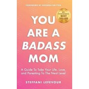 You Are A Badass Mom: A Guide to Take your Life, Love, and Parenting to the Next Level, Paperback/Rhonda Britten