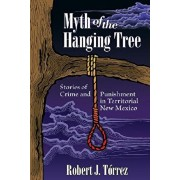 Myth of the Hanging Tree: Stories of Crime and Punishment in Territorial New Mexico, Paperback/Robert J. T rrez