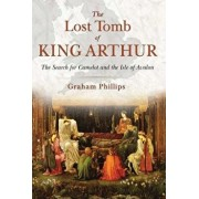 The Lost Tomb of King Arthur: The Search for Camelot and the Isle of Avalon, Paperback/Graham Phillips