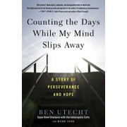 Counting the Days While My Mind Slips Away: A Story of Perseverance and Hope, Paperback/Ben Utecht
