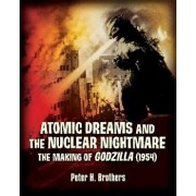 Atomic Dreams and the Nuclear Nightmare: The Making of Godzilla (1954), Paperback/Peter H. Brothers