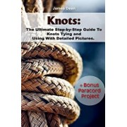 Knots: The Ultimate Step-By-Step Guide to Knots Tying and Using with Detailed Pictures+bonus Paracord Project: (Craft Busines, Paperback/James Dean