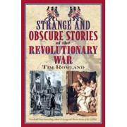 Strange and Obscure Stories of the Revolutionary War, Paperback/Tim Rowland
