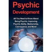 Psychic Development: All you need to know about being psychic, improving psychic ability, mediumship, clairvoyance, and more!, Paperback/Benjamin Rhodes