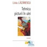Tehnica Picturii In Ulei - Liviu Lazarescu