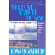Things Will Never Be the Same: A Howard Waldrop Reader: Selected Short Fiction 1980-2005, Paperback/Howard Waldrop