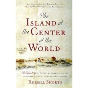 The Island at the Center of the World: The Epic Story of Dutch Manhattan and the Forgotten Colony That Shaped America, Paperback