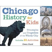 Chicago History for Kids: Triumphs and Tragedies of the Windy City Includes 21 Activities, Paperback/Owen Hurd