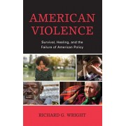 American Violence: Survival, Healing, and the Failure of American Policy, Hardcover/Richard G. Wright