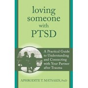 Loving Someone with PTSD: A Practical Guide to Understanding and Connecting with Your Partner After Trauma, Paperback/Aphrodite T. Matsakis