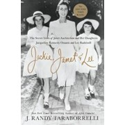 Jackie, Janet & Lee: The Secret Lives of Janet Auchincloss and Her Daughters, Jacqueline Kennedy Onassis and Lee Radziwill, Hardcover/J. Randy Taraborrelli