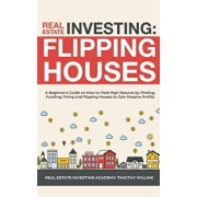 Real Estate Investing: Flipping Houses: A Beginner's Guide on How to Yield High Returns by Finding, Funding, Fixing and Flipping Houses to Ga, Paperback/Timothy Willink