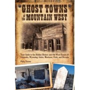 Ghost Towns of the Mountain West: Your Guide to the Hidden History and Old West Haunts of Colorado, Wyoming, Idaho, Montana, Utah, and Nevada, Paperback
