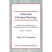 Islam and Christian Theology. A Study of the Interpretation of Theological Ideas in the Two Religions (Part 2, Volume II), Hardback/James Windrow Sweetman