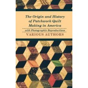 The Origin and History of Patchwork Quilt Making in America with Photographic Reproductions, Paperback/Various