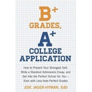 B+ Grades, A+ College Application: How to Present Your Strongest Self, Write a Standout Admissions Essay, and Get Into the Perfect School for You - Ev, Paperback/Joie Jager-Hyman