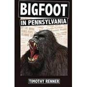 Bigfoot in Pennsylvania: A History of Wild-Men, Gorillas, and Other Hairy Monsters in the Keystone State, Paperback/Timothy Renner