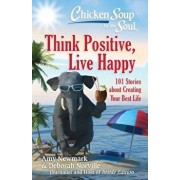 Chicken Soup for the Soul: Think Positive, Live Happy: 101 Stories about Creating Your Best Life, Paperback/Amy Newmark