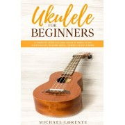 Ukulele for Beginners: A Complete Guide to Learn and Play Simple Tunes with Ukulele, Reading Music, Chords, and Much More, Paperback/Michael Lorente