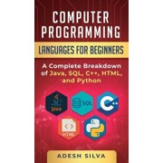 Computer Programming Languages for Beginners: A Complete Breakdown of Java, SQL, C++, HTML, and Python, Hardcover/Adesh Silva