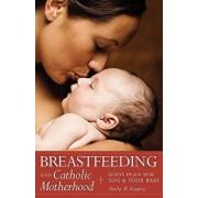 Breastfeeding and Catholic Motherhood: God's Plan for You and Your Baby, Paperback/Sheila Kippley