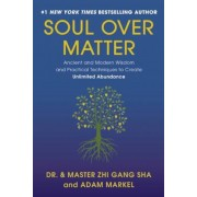 Soul Over Matter: Ancient and Modern Wisdom and Practical Techniques to Create Unlimited Abundance, Hardcover