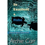 So Excellent a Fishe: A Natural History of Sea Turtles, Paperback/Archie F. Carr