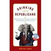 Drinking with the Republicans: The Politically Incorrect History of Conservative Concoctions, Hardcover/Mark Will-Weber