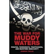 The War for Muddy Waters: Pirates Terrorists Traffickers and Maritime Insecurity, Hardcover/Joshua Tallis