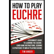 How to Play Euchre: A Beginner's Guide to Learning the Euchre Card Game Instructions, Scoring & Strategies to Win at Playing Euchre, Paperback/Tim Ander