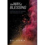 The Way of Blessing: Stepping Into the Mission and Presence of God, Paperback/Roy Godwin