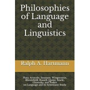 Philosophies of Language and Linguistics: Plato, Aristotle, Saussure, Wittgenstein, Bloomfield, Russell, Quine, Searle, Chomsky, and Pinker on Languag, Paperback/Ralph a. Hartmann