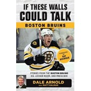 If These Walls Could Talk: Boston Bruins: Stories from the Boston Bruins Ice, Locker Room, and Press Box, Paperback/Dale Arnold