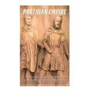 The Parthian Empire: The History and Culture of One of Ancient Rome's Most Famous Enemies, Paperback/Charles River Editors