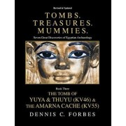 Tombs.Treasures. Mummies. Book Three: The Tomb of Yuya & Thuyu and the Amarna Cache, Paperback/Dennis C. Forbes