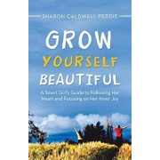 Grow Yourself Beautiful: A Smart Girl's Guide to Following Her Heart and Focusing on Her Inner Joy, Paperback/Sharon Caldwell Peddie