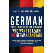 German: The Ultimate Guide for Beginners Who Want to Learn the German Language, Including German Grammar, German Short Stories, Paperback/Daily Language Learning