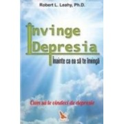 Invinge depresia inainte ca ea sa te invinga - Robert L. Leahy