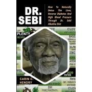 Dr. Sebi: How to Naturally Detox the Liver, Reverse Diabetes and High Blood Pressure Through Dr. Sebi Alkaline Diet (2020 EDITIO, Paperback/Carin C. Hendry