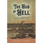 The Hub of Hell: A True Story of a Nineteenth-Century Neighborhood, Murder, and Trial, Paperback/Beverly J. Porter