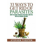 33 Ways To Get Rid of Parasites: How To Cleanse Parasites For People and Pets With All Natural Methods, Paperback/Stephen Tvedten