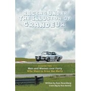 Racing Under the Illusion of Grandeur: A Guide for Men and Women Over Forty Who Want to Drive Like Mario, Paperback/Russ Rosenberg