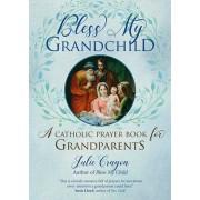 Bless My Grandchild: A Catholic Prayer Book for Grandparents, Paperback/Julie Cragon