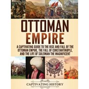 Ottoman Empire: A Captivating Guide to the Rise and Fall of the Ottoman Empire, The Fall of Constantinople, and the Life of Suleiman t, Hardcover/Captivating History