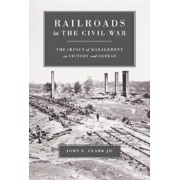 Railroads in the Civil War: The Impact of Management on Victory and Defeat, Paperback/John E. Clark Jr