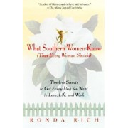 What Southern Women Know (That Every Woman Should): Timeless Secrets to Get Everything You Want in Love, Life, and Work, Paperback/Ronda Rich