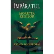 Imparatul - Moartea regilor - Conn Iggulden
