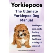 Yorkie Poos. the Ultimate Yorkie Poo Dog Manual. Yorkiepoo Care, Costs, Feeding, Grooming, Health and Training All Included.