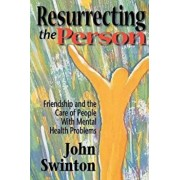 Resurrecting the Person: Friendship and the Care of People with Mental Health Problems, Paperback/John Swinton